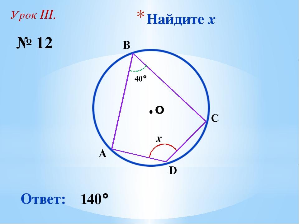 Найдите x № 12 Ответ: 140 A ∙ x 40 B C D Урок III.