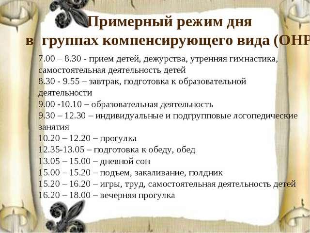 Примерный режим дня в группах компенсирующего вида (ОНР) 7.00 – 8.30 - прием...