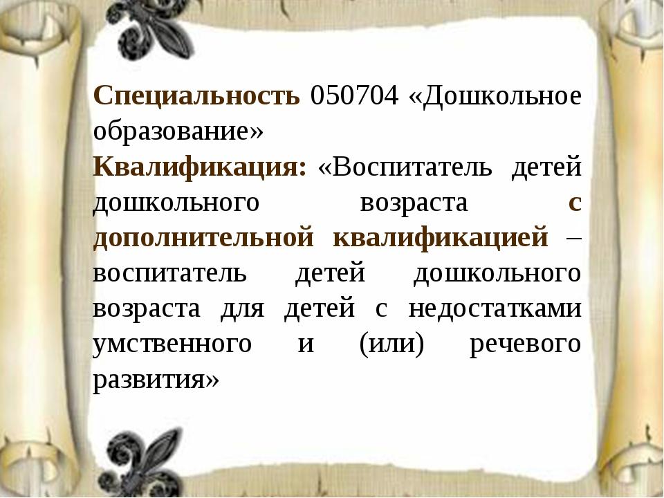 Специальность 050704 «Дошкольное образование» Квалификация: «Воспитатель дете...