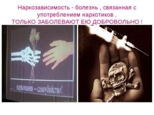 Наркозависимость - болезнь , связанная с употреблением наркотиков . ТОЛЬКО ЗА