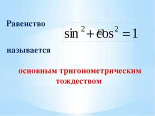 Равенство называется основным тригонометрическим тождеством