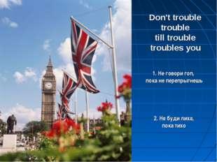 Don't trouble trouble till trouble troubles you 2. Не буди лиха, пока тихо 1.