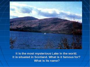 It is the most mysterious Lake in the world. It is situated in Scotland. What