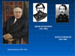 Мұхтар Әуезов (1897-1961) ЫБРАЙ АЛТЫНСАРИН (1841-1889) ШОКАН УАЛИХАНОВ (1835-