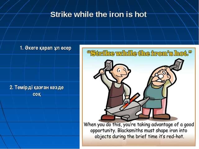 2. Темірді қазған кезде соқ Strike while the iron is hot 1. Әкеге қарап ұл өсер