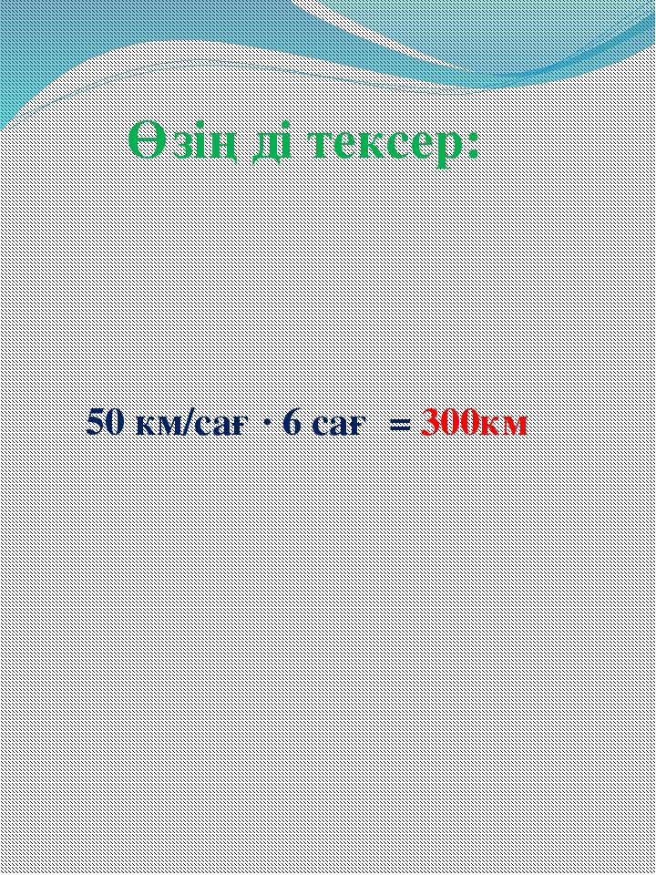 Өзіңді тексер: 50 км/сағ ∙ 6 сағ = 300км