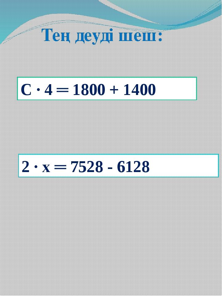 2 ∙ х ═ 7528 - 6128 С ∙ 4 ═ 1800 + 1400 Теңдеуді шеш: