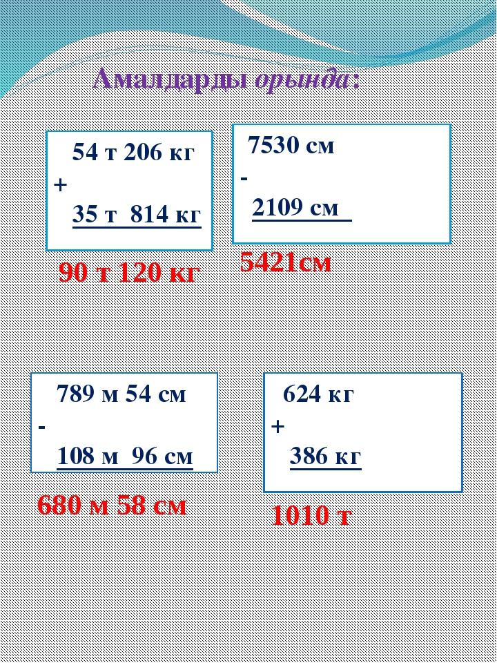 Амалдарды орында: 54 т 206 кг + 35 т 814 кг 7530 см - 2109 см 789 м 54 см - 1...