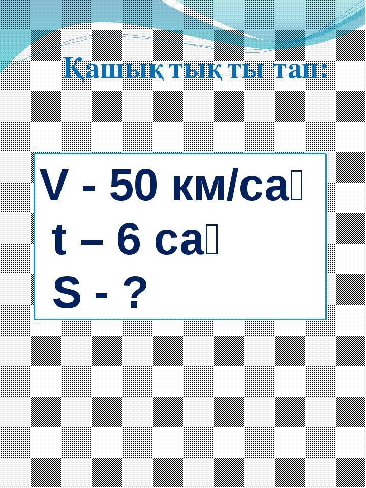 V - 50 км/сағ t – 6 сағ S - ? Қашықтықты тап: