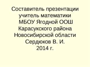 Составитель презентации учитель математики МБОУ Ягодной ООШ Карасукского райо