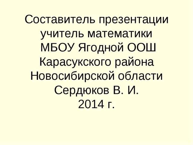 Составитель презентации учитель математики МБОУ Ягодной ООШ Карасукского райо...