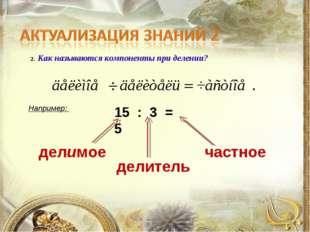 2. Как называются компоненты при делении? Например: 15 : 3 = 5 делимое частно