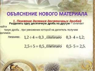 1. Понятие деления десятичных дробей Разделить одну десятичную дробь на друг
