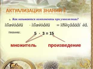 2. Как называются компоненты при умножении? Например: 5 ∙ 3 = 15 множитель пр