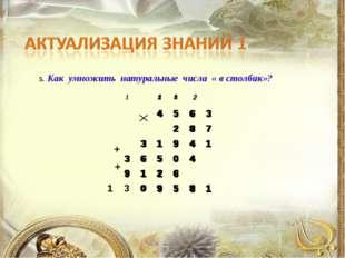 5. Как умножить натуральные числа « в столбик»? + +  4563 28