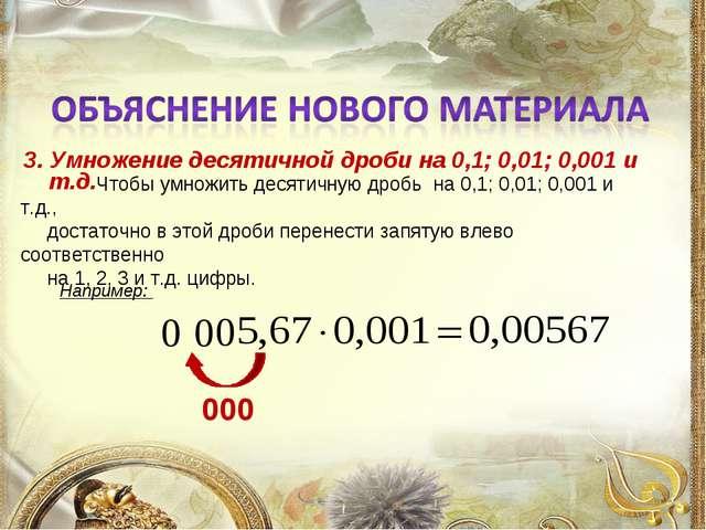 3. Умножение десятичной дроби на 0,1; 0,01; 0,001 и т.д. Например:  Чтобы ум...