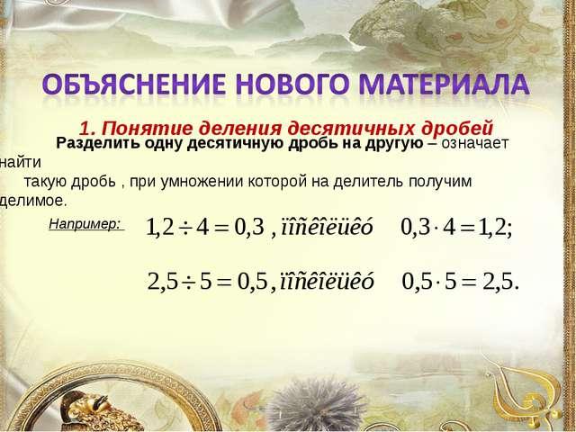 1. Понятие деления десятичных дробей Разделить одну десятичную дробь на друг...