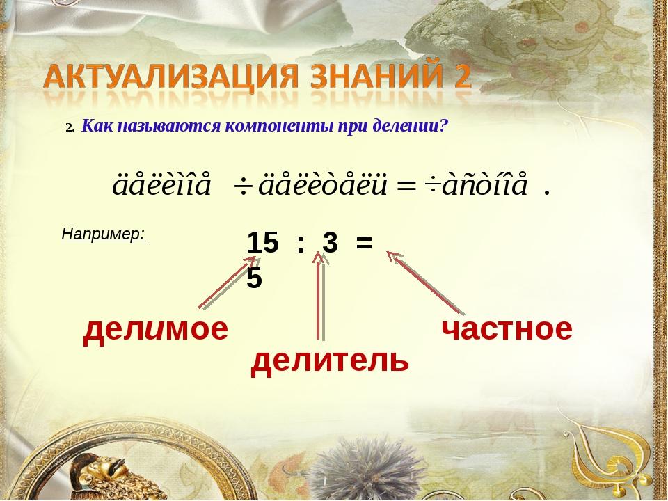 2. Как называются компоненты при делении? Например: 15 : 3 = 5 делимое частно...