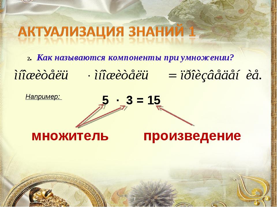 2. Как называются компоненты при умножении? Например: 5 ∙ 3 = 15 множитель пр...