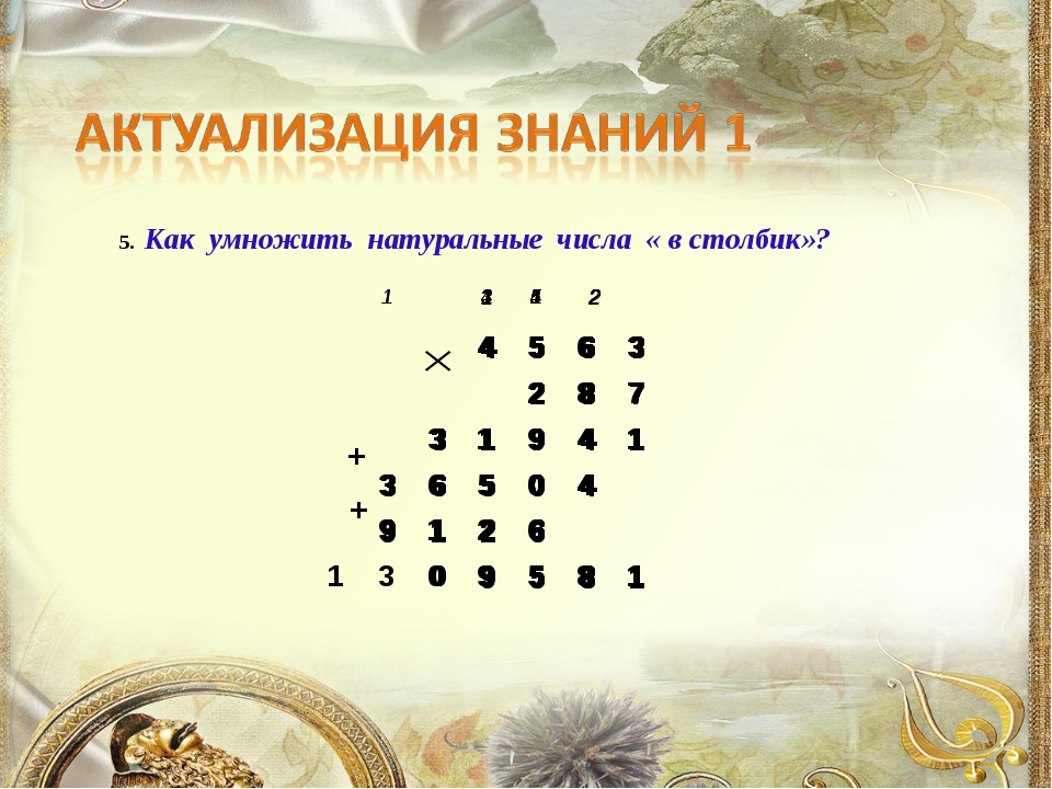5. Как умножить натуральные числа « в столбик»? + +  4563 28...