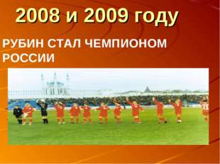 2008 и 2009 году РУБИН СТАЛ ЧЕМПИОНОМ РОССИИ
