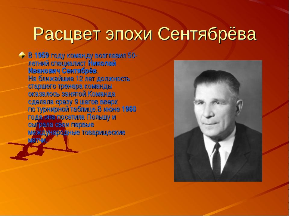 Расцвет эпохи Сентябрёва В 1959 году команду возглавил 50-летний специалист Н...