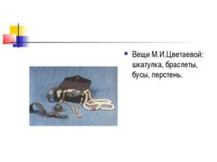 Вещи М.И.Цветаевой: шкатулка, браслеты, бусы, перстень.