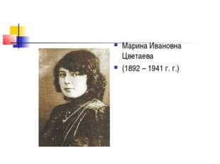 Марина Ивановна Цветаева (1892 – 1941 г. г.)