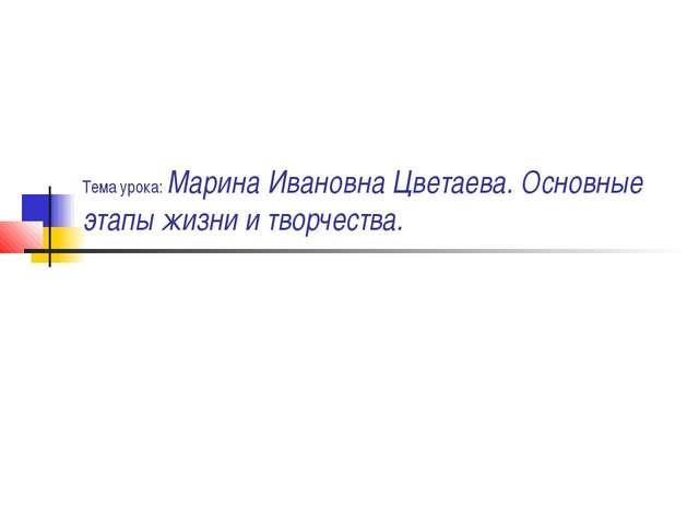 Тема урока: Марина Ивановна Цветаева. Основные этапы жизни и творчества.