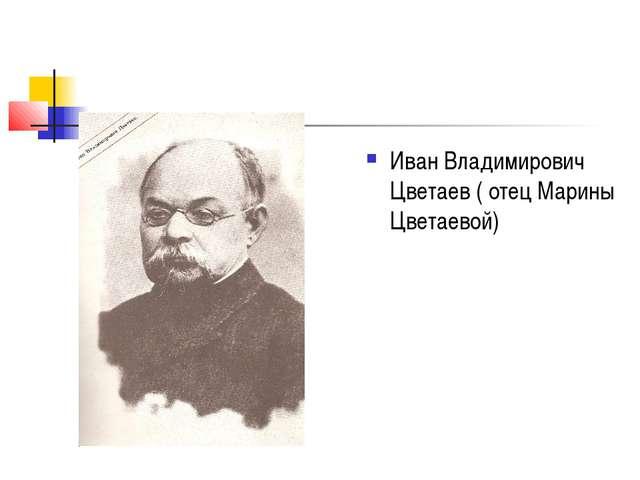 Иван Владимирович Цветаев ( отец Марины Цветаевой)