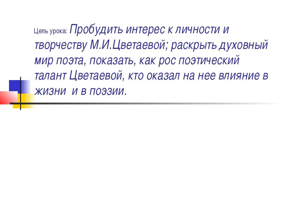 Цель урока: Пробудить интерес к личности и творчеству М.И.Цветаевой; раскрыть...