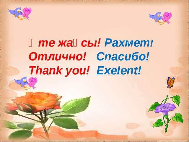 Өте жақсы! Рахмет! Отлично! Спасибо! Thank you! Exelent!