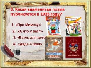 3. Какая знаменитая поэма публикуется в 1935 году? 1. «Про Мимозу» 2. «А что