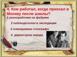 4. Кем работал, когда приехал в Москву после школы?  1 разнорабочим на фабри