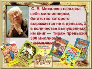 С. В. Михалков называл себя миллионером, богатство которого выражается не в