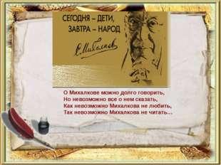 О Михалкове можно долго говорить, Но невозможно все о нем сказать, Как невозм