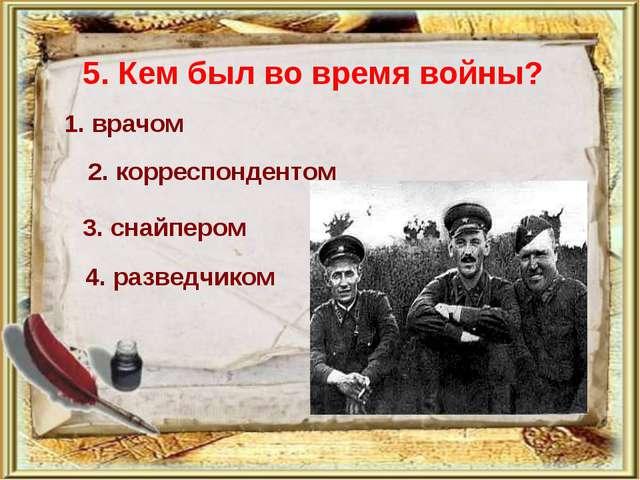 5. Кем был во время войны? 1. врачом 2. корреспондентом 3. снайпером 4. разве...
