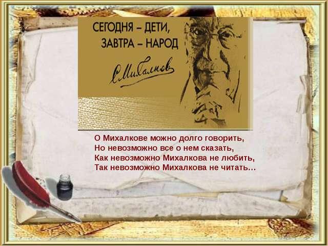 О Михалкове можно долго говорить, Но невозможно все о нем сказать, Как невозм...