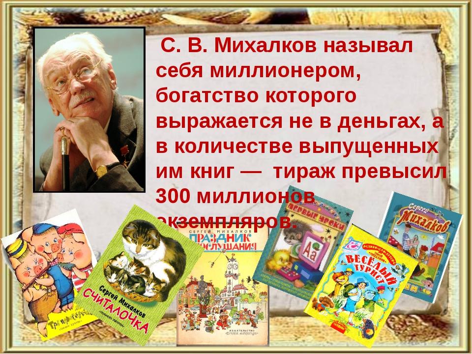 С. В. Михалков называл себя миллионером, богатство которого выражается не в...