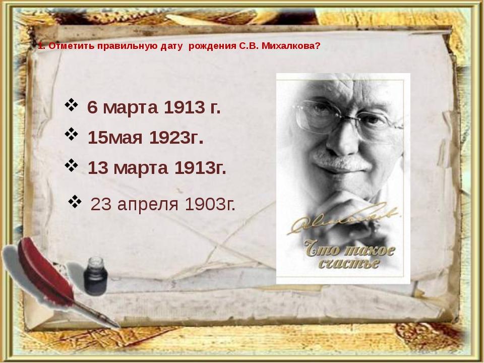 1. Отметить правильную дату рождения С.В. Михалкова? 6 марта 1913 г. 15мая 19...