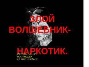 ЗЛОЙ ВОЛШЕБНИК- НАРКОТИК. .Л..УЧИТЕЛЬ НАЧ. КЛ. М.А. ЯМЦОВА КЛ. ЧАС 1-2 КЛАСС.
