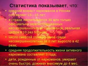 Статистика показывает, что: средний возраст наркоманов в России составляет 13