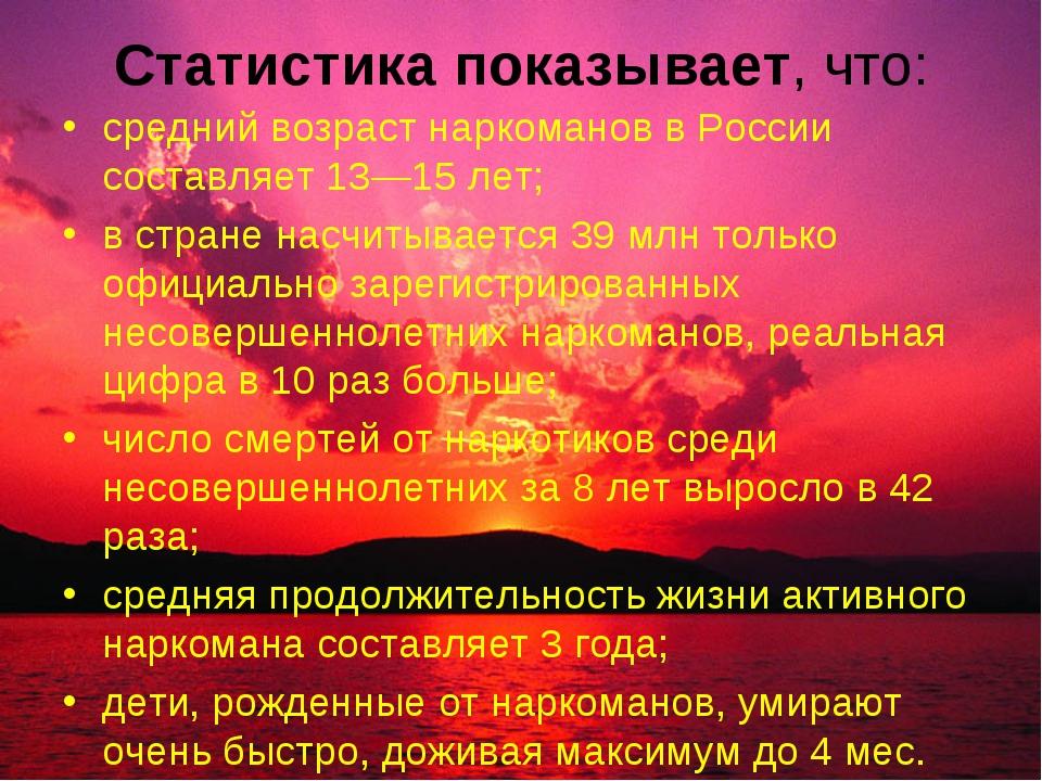 Статистика показывает, что: средний возраст наркоманов в России составляет 13...