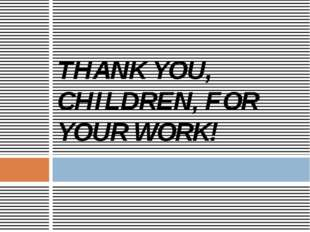 THANK YOU, CHILDREN, FOR YOUR WORK!