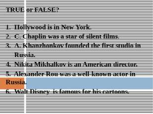 TRUE or FALSE? Hollywood is in New York. C. Chaplin was a star of silent film