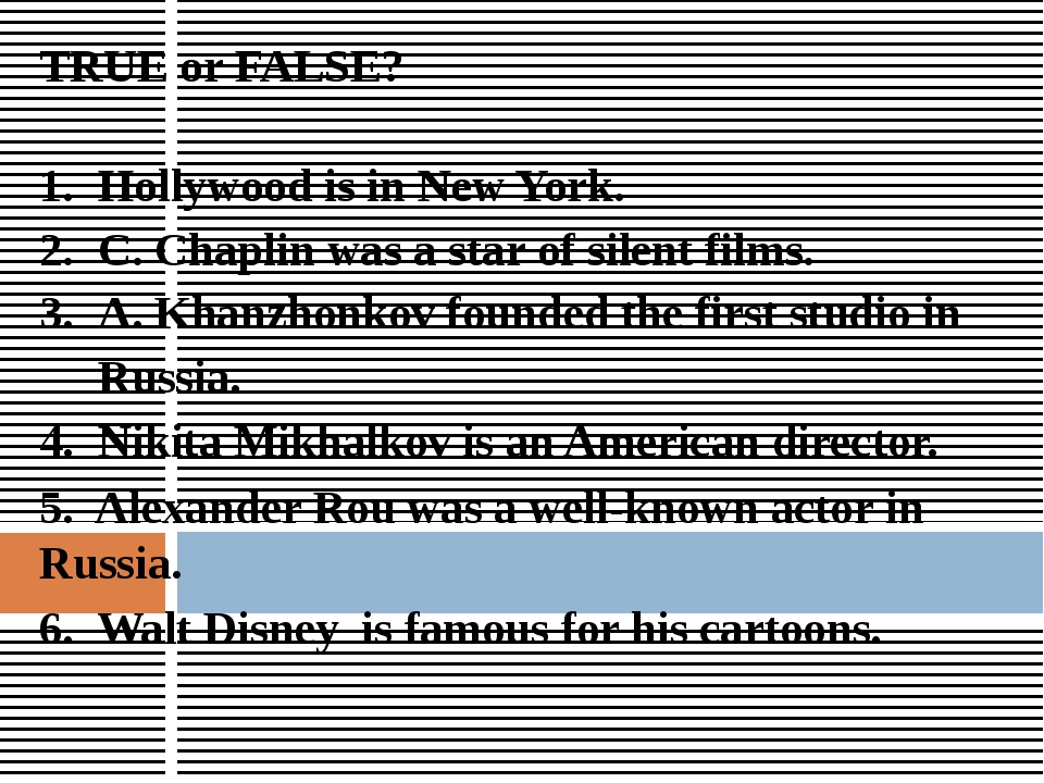 TRUE or FALSE? Hollywood is in New York. C. Chaplin was a star of silent film...