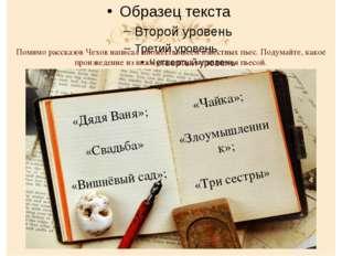 Помимо рассказов Чехов написал множество всем известных пьес. Подумайте, как