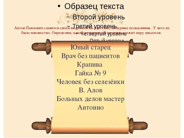 Антон Павлович славится своей выдумкой на хлесткие, вычурные псевдонимы. У не...