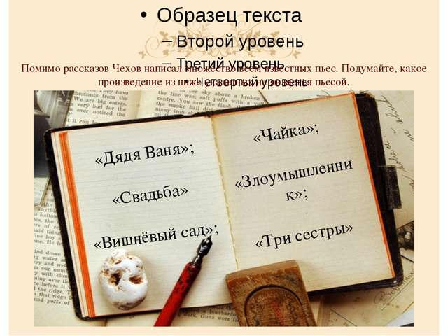 Помимо рассказов Чехов написал множество всем известных пьес. Подумайте, как...