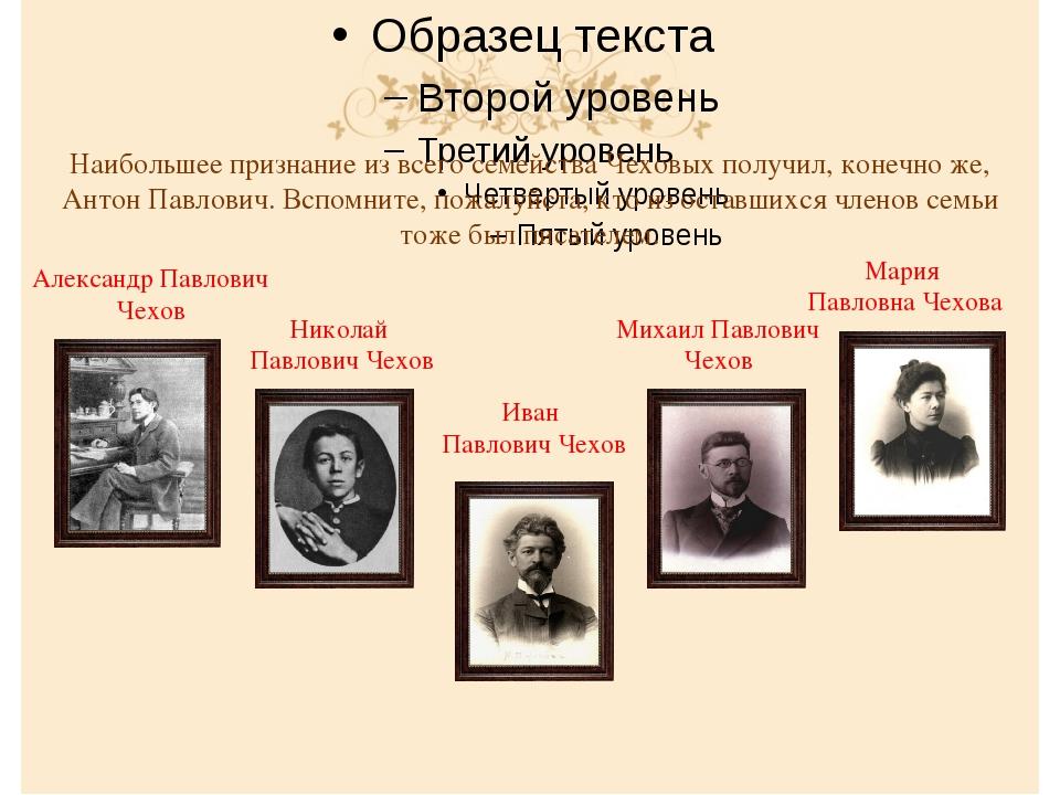 Наибольшее признание из всего семейства Чеховых получил, конечно же, Антон П...